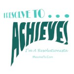 I Resolve To . . . Achieve!