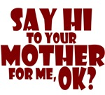 Say Hi To Your Mother For Me, Ok?
