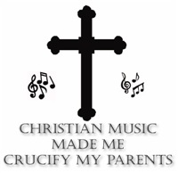 Christian Music Made Me Crucify My Parents