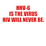 HHV-6 IS THE VIRUS HIV WILL NEVER BE.