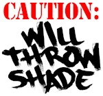 Caution: Will Throw Shade