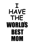 I HAVE THE WORLD'S BEST MOM