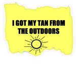 I GOT MY TAN FROM THE OUTDOORS