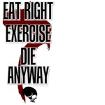 Eat right, Exercise, Die Anyway pessimist t-shirts