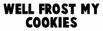 Well frost my cookies