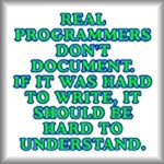Real programmers don't document. If it was hard to write, it should be hard to understand, humorous programming merchandise at GroovyGearShop.com