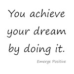 You achieve your dream by doing it