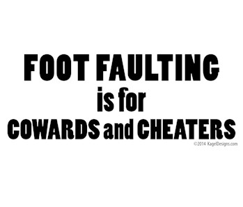 Foot Faulting is for Cowards and Cheaters