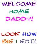 Welcome Home Daddy,  Look how big I got