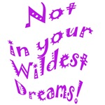 Not in your Wildest Dreams!
