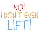 NO! I Don't EVEN LIFT!