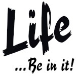 Life...Be In It