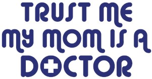 Trust Me My Mom Is A Doctor t-shirts