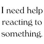 Help me react.