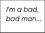 I'm A Bad, Bad Man...