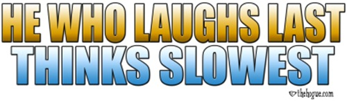 He who laughs last, thinks slowest