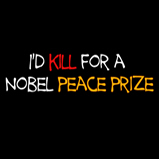 I'd kill for a Nobel Peace prize!