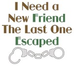 I Need a New Friend. The Last One Escaped. Funny friend saying / quote. Precept statement humor.