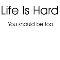 Life Is Hard...