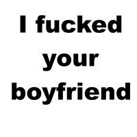 I fucked your boyfriend