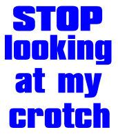 stop looking at my crotch