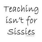 Teaching isn't for sissies