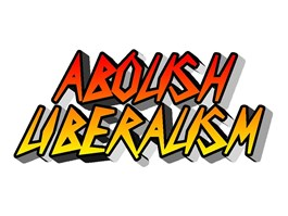 ABOLISH LIBERALISM