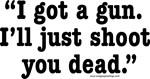 I got a gun. I'll just shoot you dead.
