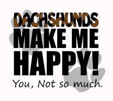 Dachshunds Make me HAPPY!