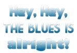 Hey, Hey, the blues is alright