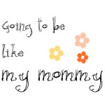 Going to Be Like My Mommy