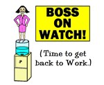 BOSS ON WATCH GET BACK TO WORK w