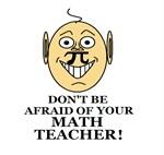 Don't be AFRAID of your MATH TEACHER!