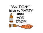 YOU DON'T HAVE TO PARTY UNTIL YOU DROP!