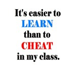 IT'S EASIER TO LEARN THAN TO CHEAT in my Class.