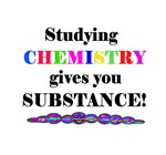 STUDYING CHEMISTRY gives you SUBSTANCE!