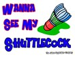 Wanna See my ShuttleCock Badminton