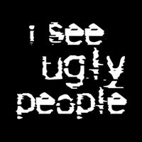I See Ugly People