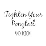 Tighten Your Ponytail and Kick
