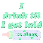 I Drink Til I Get Laid (to sleep)