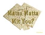 Matza Matta Mit You?