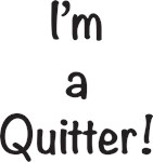 I'm a Quitter!