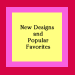 New Designs & Popular Favorites
