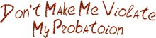 Don't Make Me Violate My Probation