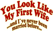 You look like my first wife