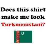 Does This Shirt Make Me Look Turkmenistani?