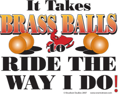 It Takes Brass Balls to ride the way i do