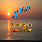 Y PICO... RUNNING ON CUBAN TIME