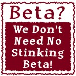 No Stinking Beta!