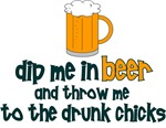 Dip Me In Beer And Throw Me To The Drunk Chicks
